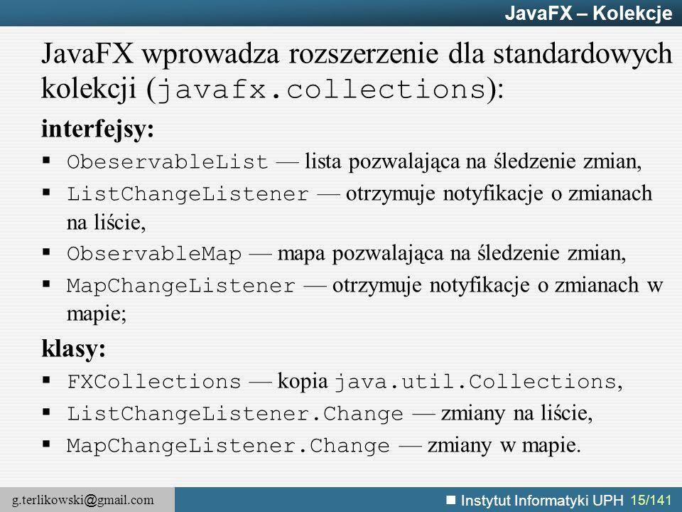 g.terlikowski @ gmail.com Instytut Informatyki UPH 15/141 JavaFX – Kolekcje JavaFX wprowadza rozszerzenie dla standardowych kolekcji ( javafx.collecti