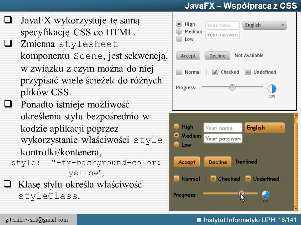 g.terlikowski @ gmail.com Instytut Informatyki UPH 16/141 JavaFX – Współpraca z CSS  JavaFX wykorzystuje tę samą specyfikację CSS co HTML.  Zmienna