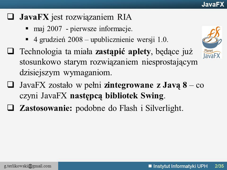 g.terlikowski @ gmail.com Instytut Informatyki UPH JavaFX – Efekty – przykład @Override public void start(Stage primaryStage) { Image iJavaFx = new Image( getClass().getResourceAsStream( indice.jpg )); ImageView ivJavaFx = new ImageView(); root.getChildren().add( ivJavaFx ); Reflection r = new Reflection(); r.setFraction( 0.9 ); root.setEffect( r ); primaryStage.setScene(new Scene(root, 600, 500)); primaryStage.show(); }