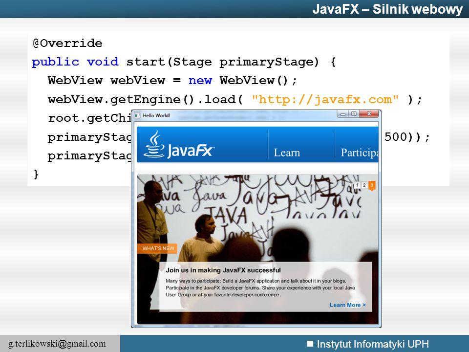g.terlikowski @ gmail.com Instytut Informatyki UPH JavaFX – Silnik webowy @Override public void start(Stage primaryStage) { WebView webView = new WebV
