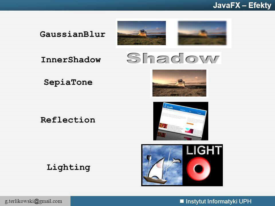 g.terlikowski @ gmail.com Instytut Informatyki UPH GaussianBlur InnerShadow SepiaTone Reflection Lighting JavaFX – Efekty