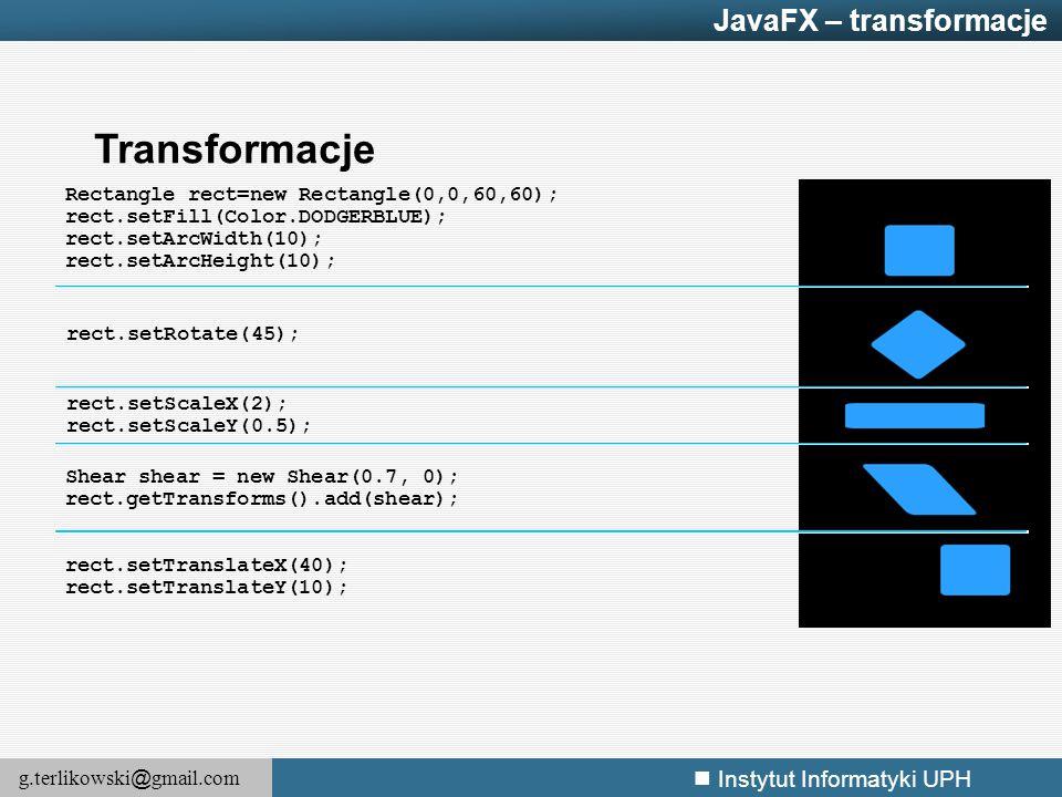 g.terlikowski @ gmail.com Instytut Informatyki UPH Transformacje rect.setTranslateX(40); rect.setTranslateY(10); Rectangle rect=new Rectangle(0,0,60,6