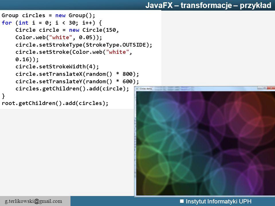 g.terlikowski @ gmail.com Instytut Informatyki UPH JavaFX – transformacje – przykład Group circles = new Group(); for (int i = 0; i < 30; i++) { Circl