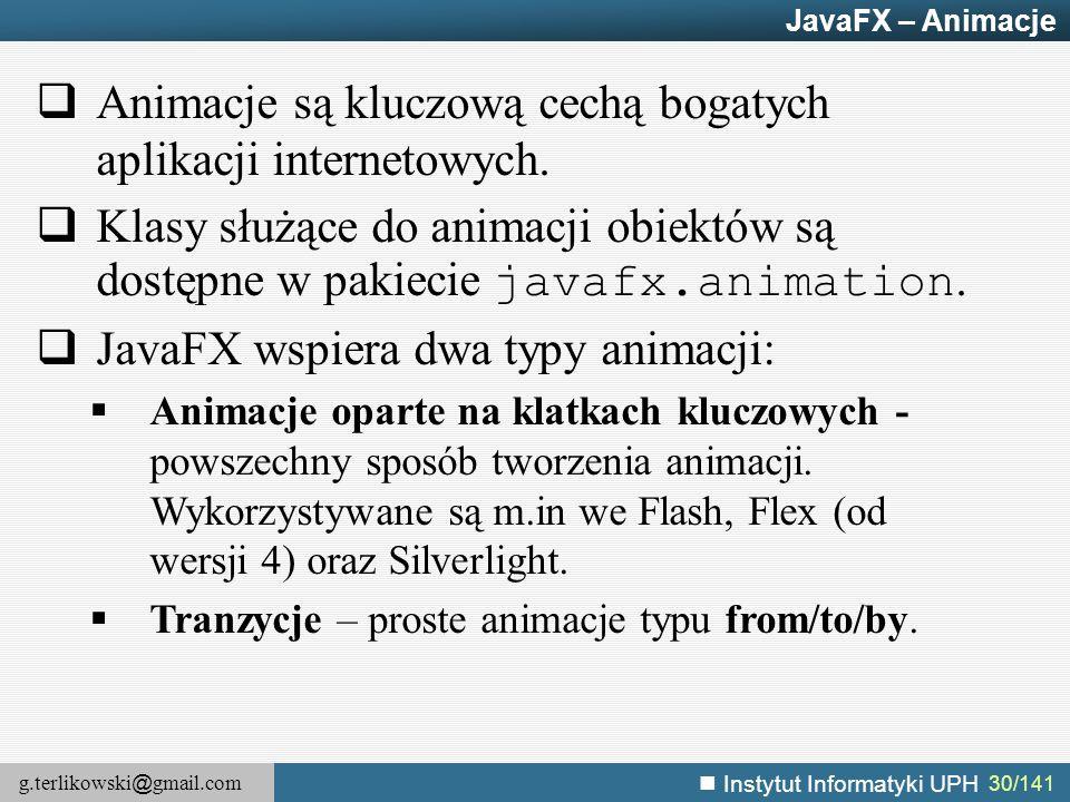 g.terlikowski @ gmail.com Instytut Informatyki UPH 30/141 JavaFX – Animacje  Animacje są kluczową cechą bogatych aplikacji internetowych.  Klasy słu