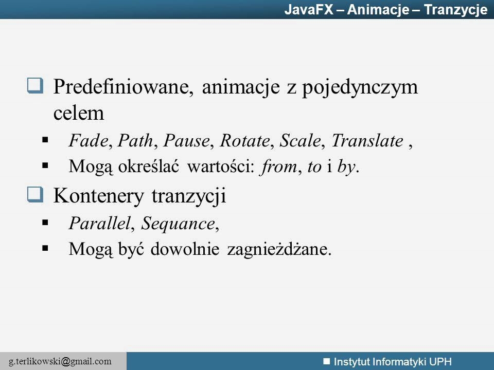 g.terlikowski @ gmail.com Instytut Informatyki UPH  Predefiniowane, animacje z pojedynczym celem  Fade, Path, Pause, Rotate, Scale, Translate,  Mog