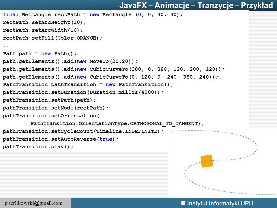 g.terlikowski @ gmail.com Instytut Informatyki UPH final Rectangle rectPath = new Rectangle (0, 0, 40, 40); rectPath.setArcHeight(10); rectPath.setArc
