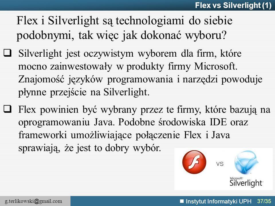 g.terlikowski @ gmail.com Instytut Informatyki UPH 37/35 Flex vs Silverlight (1) Flex i Silverlight są technologiami do siebie podobnymi, tak więc jak