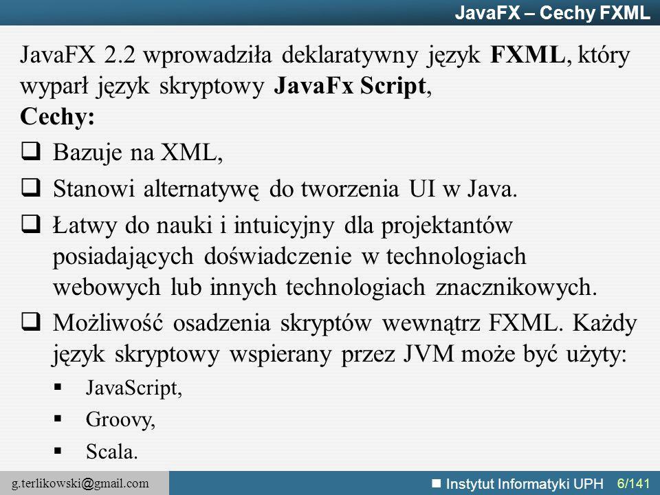 g.terlikowski @ gmail.com Instytut Informatyki UPH 7/141 JavaFX – FXML – przykład Parent root = FXMLLoader.load(getClass().getResource( fxml\example.fxml ), ResourceBundle.getBundle( fxmlexample.fxml\example )) ; BorderPane border = new BorderPane ( ) ; Label label1 = new Label( Page Title ) ; border.setTop(label1) ; Label label2 = new Label( Some data here ) ; border.setCenter(label2) ; public class FXMLBrowserController implements Initiable { @FXML Label label1; @FXML Label label2; @Override public void initialize(URL url, ResourceBundle rb ){...