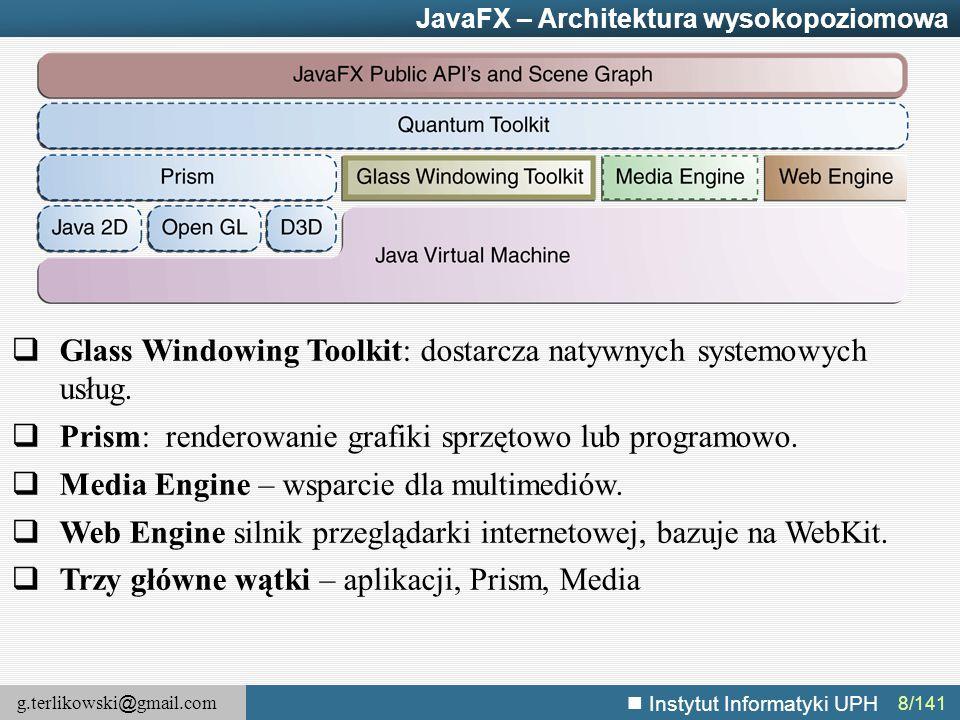 g.terlikowski @ gmail.com Instytut Informatyki UPH 8/141 JavaFX – Architektura wysokopoziomowa  Glass Windowing Toolkit: dostarcza natywnych systemow