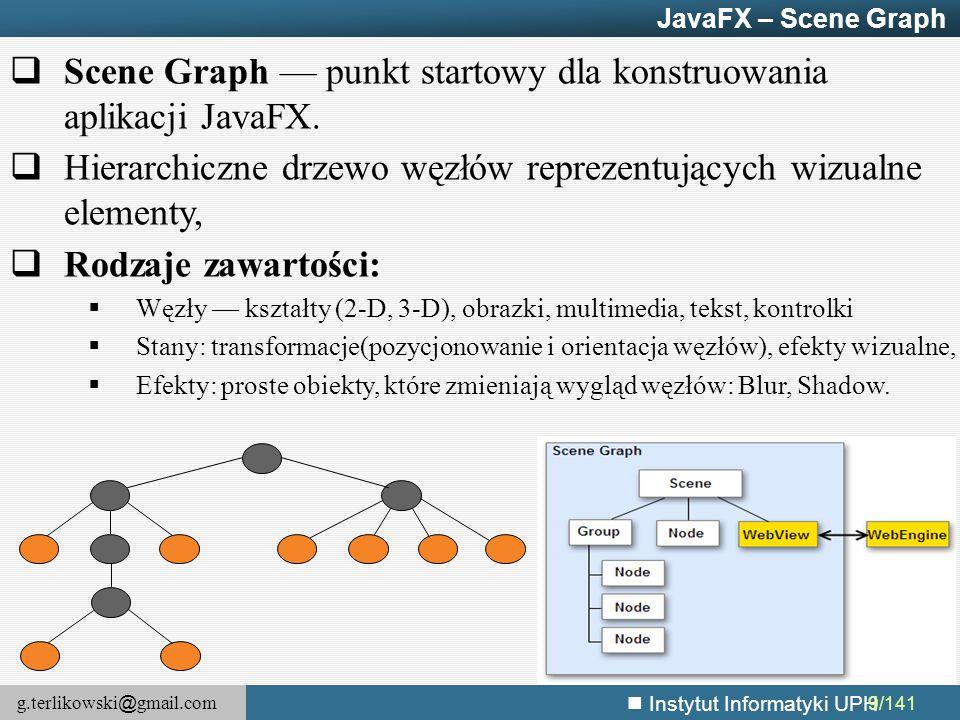 g.terlikowski @ gmail.com Instytut Informatyki UPH JavaFX – Silnik webowy @Override public void start(Stage primaryStage) { WebView webView = new WebView(); webView.getEngine().load( http://javafx.com ); root.getChildren().add( webView ); primaryStage.setScene(new Scene(root, 600, 500)); primaryStage.show(); }
