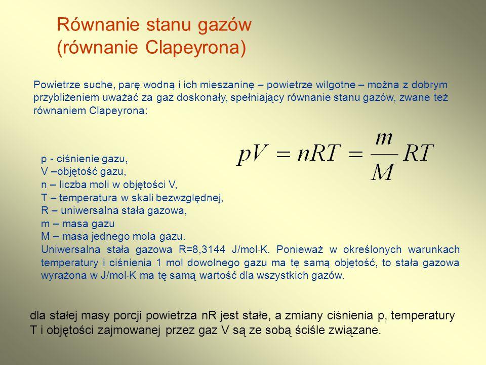 Równanie stanu gazów (równanie Clapeyrona) II równanie Clapeyrona można również przedstawić w postaci: gdzie: p - ciśnienie powietrza, V – objętość elementu powietrza, R d =287.05 J·kg -1 ·K -1 – stała gazowa dla powietrza suchego' m – masa elementu powietrza, T – temperatura powietrza,  - gęstość powietrza Jeżeli powietrze jest wilgotne to: gdzie: T v – temperatura wirtualna, czyli temperatura jaką miałoby powietrze suche o gęstości powietrza wilgotnego