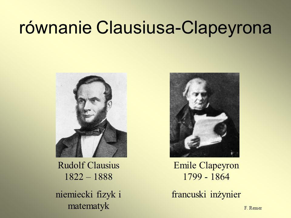 równanie Clausiusa-Clapeyrona Rudolf Clausius 1822 – 1888 niemiecki fizyk i matematyk Emile Clapeyron 1799 - 1864 francuski inżynier F. Remer