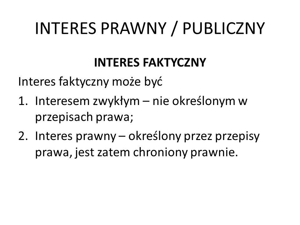 INTERES PRAWNY / PUBLICZNY INTERES FAKTYCZNY Interes faktyczny może być 1.Interesem zwykłym – nie określonym w przepisach prawa; 2.Interes prawny – ok