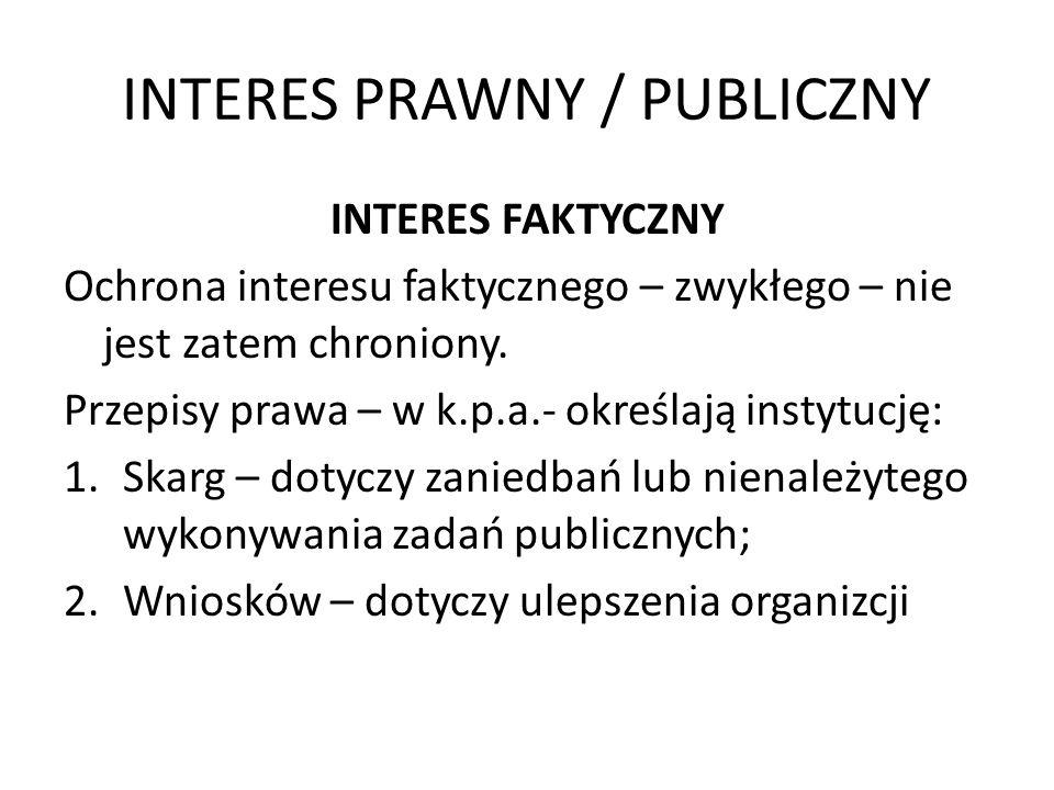 INTERES PRAWNY / PUBLICZNY INTERES FAKTYCZNY Ochrona interesu faktycznego – zwykłego – nie jest zatem chroniony. Przepisy prawa – w k.p.a.- określają