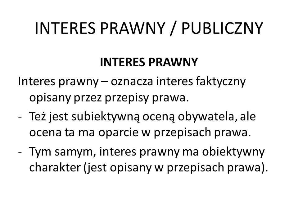 INTERES PRAWNY / PUBLICZNY INTERES PRAWNY Interes prawny – oznacza interes faktyczny opisany przez przepisy prawa. -Też jest subiektywną oceną obywate