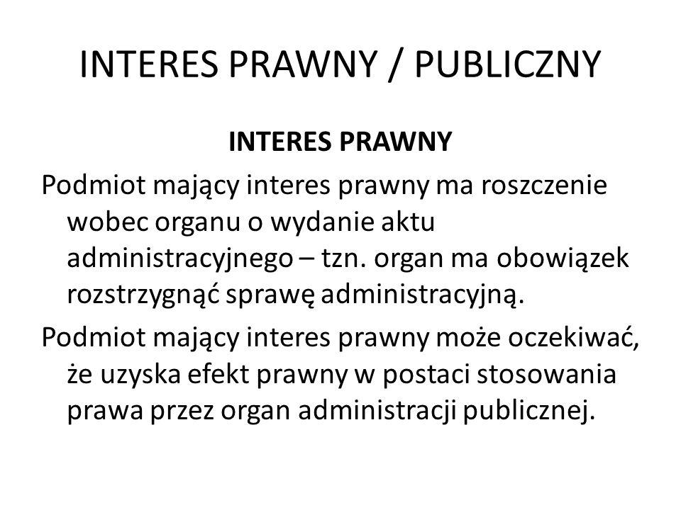 INTERES PRAWNY / PUBLICZNY INTERES PRAWNY Podmiot mający interes prawny ma roszczenie wobec organu o wydanie aktu administracyjnego – tzn. organ ma ob
