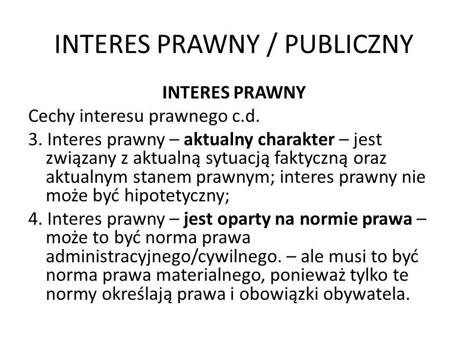 INTERES PRAWNY / PUBLICZNY INTERES PRAWNY Cechy interesu prawnego c.d. 3. Interes prawny – aktualny charakter – jest związany z aktualną sytuacją fakt