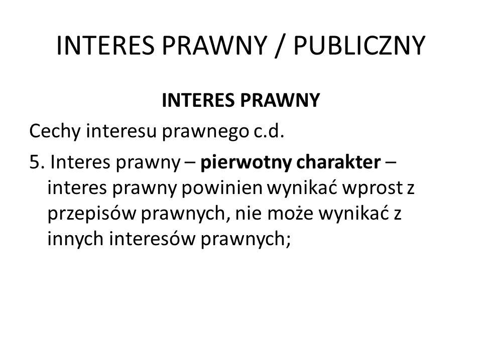 INTERES PRAWNY / PUBLICZNY INTERES PRAWNY Cechy interesu prawnego c.d. 5. Interes prawny – pierwotny charakter – interes prawny powinien wynikać wpros