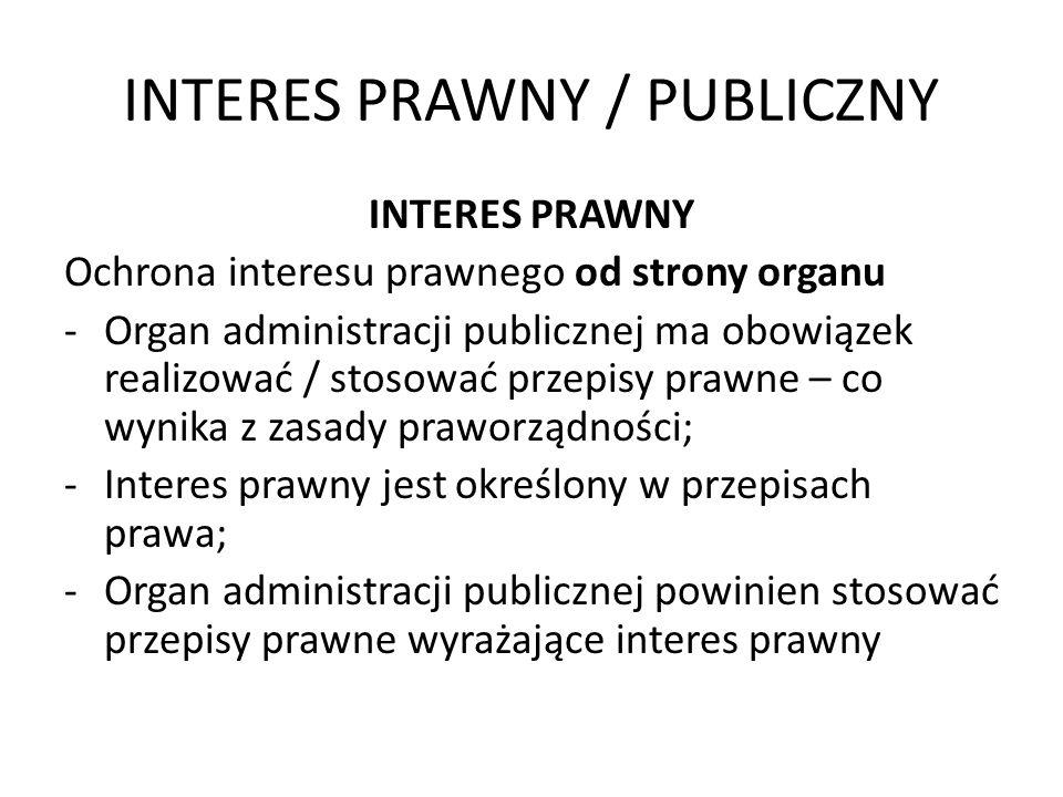 INTERES PRAWNY / PUBLICZNY INTERES PRAWNY Ochrona interesu prawnego od strony organu -Organ administracji publicznej ma obowiązek realizować / stosowa