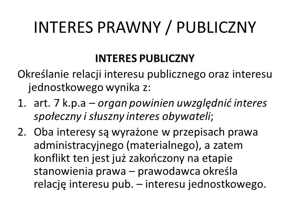 INTERES PRAWNY / PUBLICZNY INTERES PUBLICZNY Określanie relacji interesu publicznego oraz interesu jednostkowego wynika z: 1.art. 7 k.p.a – organ powi