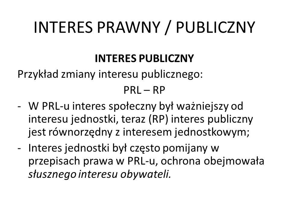 INTERES PRAWNY / PUBLICZNY INTERES PUBLICZNY Przykład zmiany interesu publicznego: PRL – RP -W PRL-u interes społeczny był ważniejszy od interesu jedn