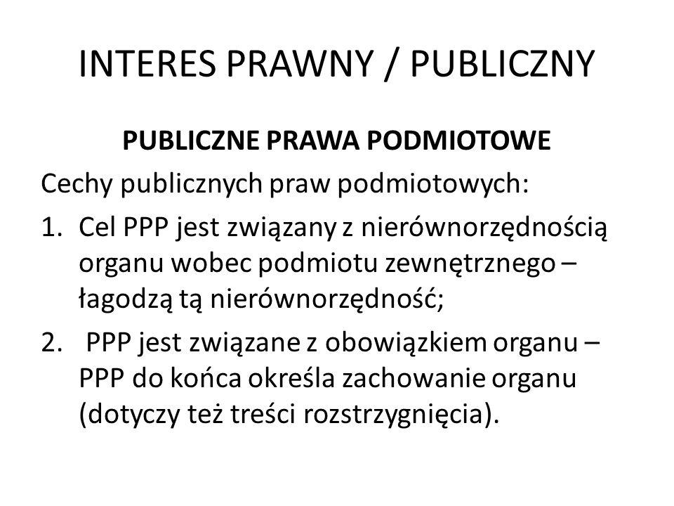INTERES PRAWNY / PUBLICZNY PUBLICZNE PRAWA PODMIOTOWE Cechy publicznych praw podmiotowych: 1.Cel PPP jest związany z nierównorzędnością organu wobec p
