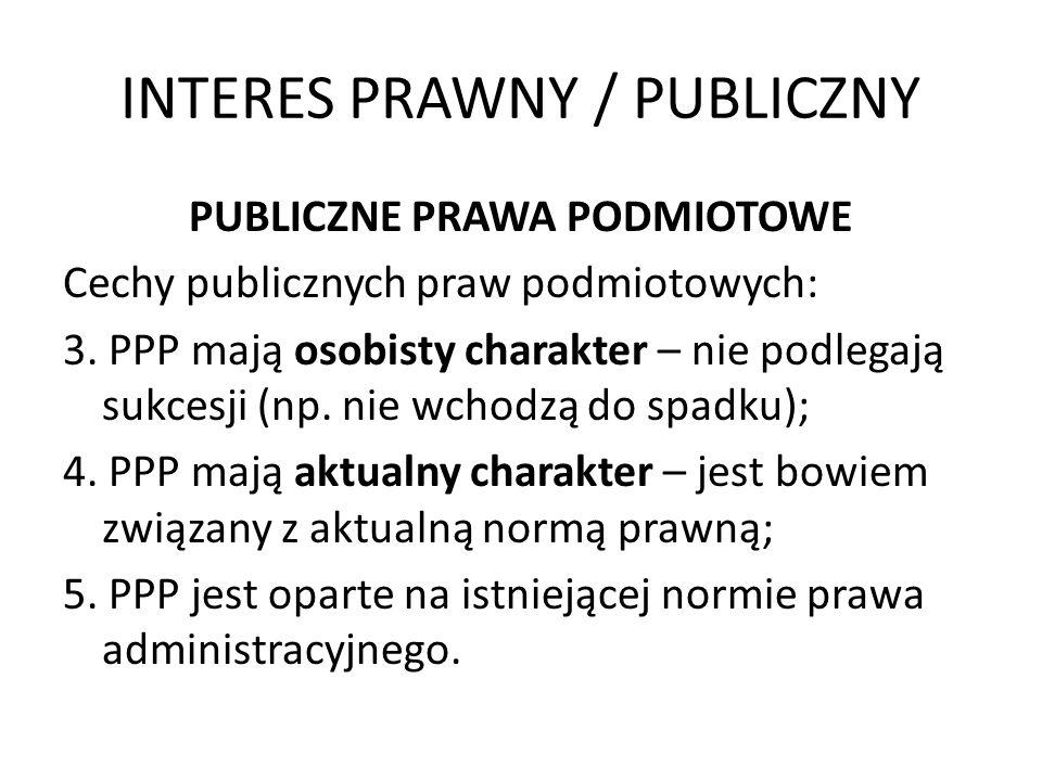 INTERES PRAWNY / PUBLICZNY PUBLICZNE PRAWA PODMIOTOWE Cechy publicznych praw podmiotowych: 3. PPP mają osobisty charakter – nie podlegają sukcesji (np