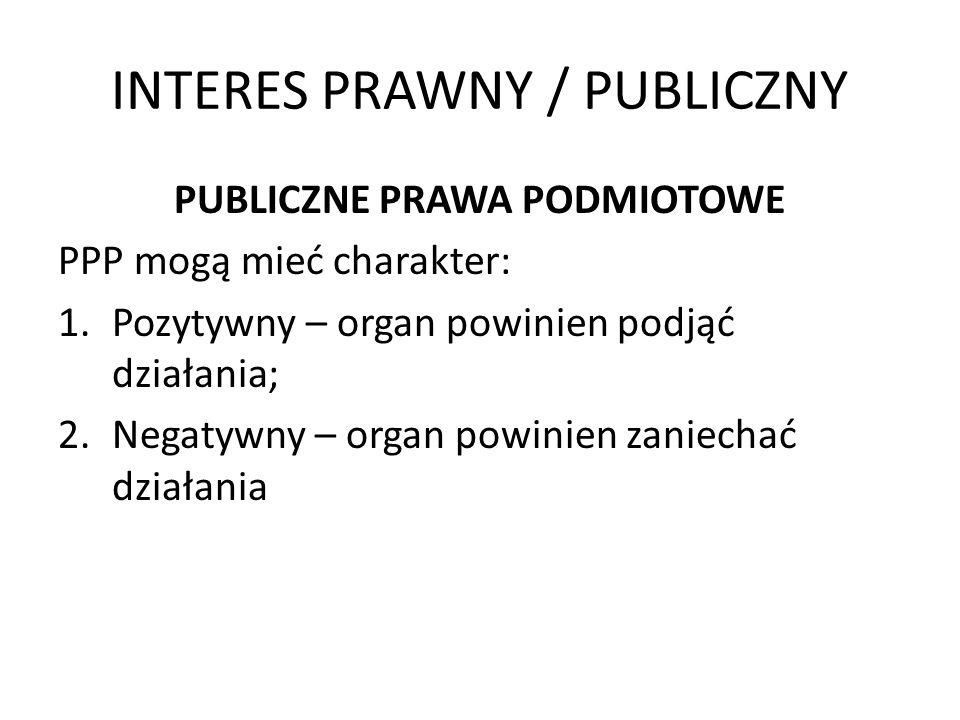 INTERES PRAWNY / PUBLICZNY PUBLICZNE PRAWA PODMIOTOWE PPP mogą mieć charakter: 1.Pozytywny – organ powinien podjąć działania; 2.Negatywny – organ powi