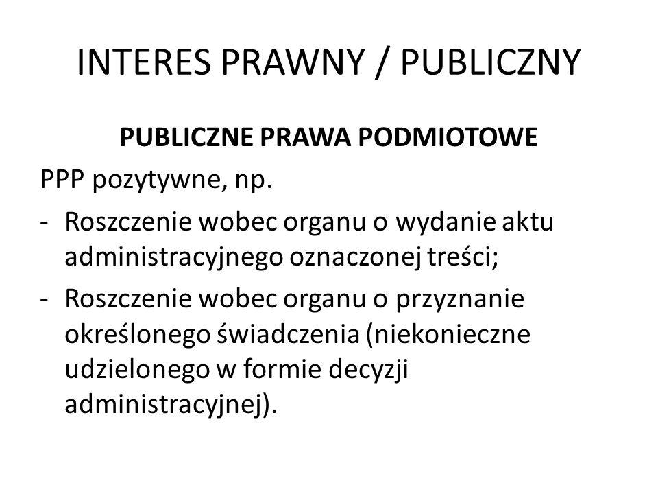 INTERES PRAWNY / PUBLICZNY PUBLICZNE PRAWA PODMIOTOWE PPP pozytywne, np. -Roszczenie wobec organu o wydanie aktu administracyjnego oznaczonej treści;