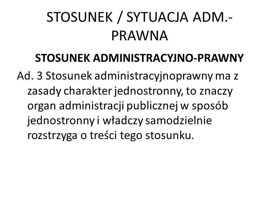 STOSUNEK / SYTUACJA ADM.- PRAWNA STOSUNEK ADMINISTRACYJNO-PRAWNY Ad. 3 Stosunek administracyjnoprawny ma z zasady charakter jednostronny, to znaczy or