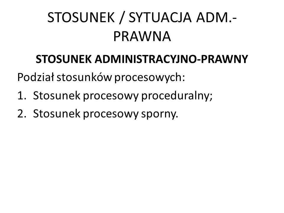 STOSUNEK / SYTUACJA ADM.- PRAWNA STOSUNEK ADMINISTRACYJNO-PRAWNY Podział stosunków procesowych: 1.Stosunek procesowy proceduralny; 2.Stosunek procesow