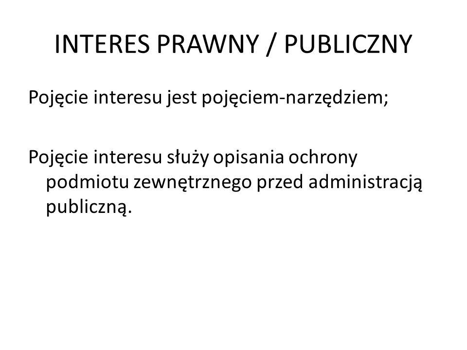 INTERES PRAWNY / PUBLICZNY Kategorie interesu: 1.Interes faktyczny – ocena podmiotu – dotyczy jednostki; 2.Interes prawny – obiektywna ocena poparta w przepisach prawa – dotyczy jednostki; 3.Interes publiczny – obiektywna ocena poparta w przepisach prawa – dotyczy administarcji.