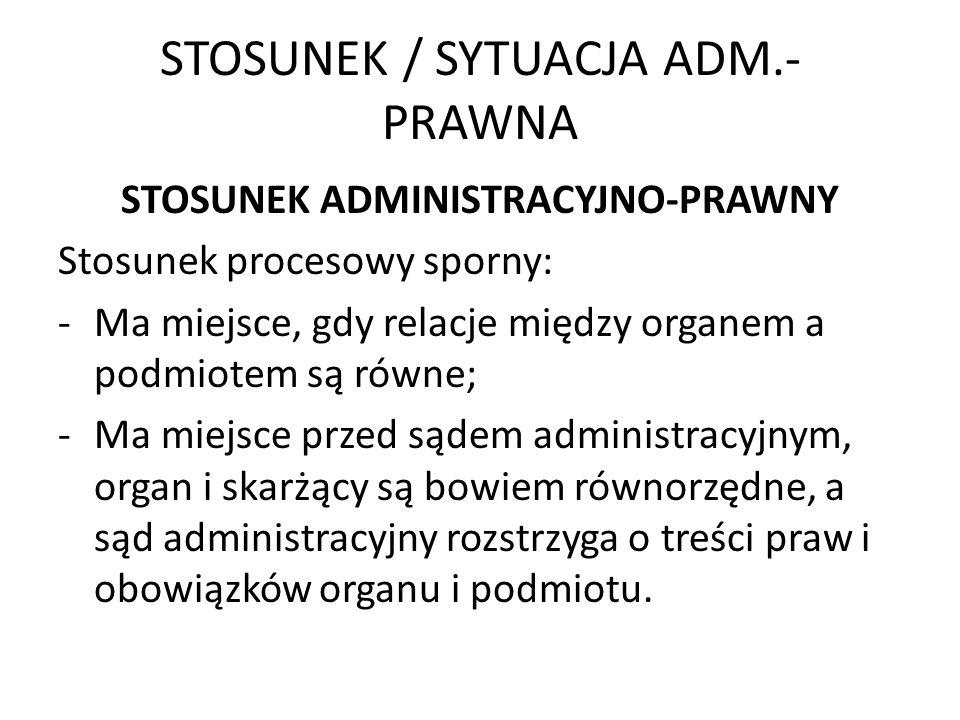 STOSUNEK / SYTUACJA ADM.- PRAWNA STOSUNEK ADMINISTRACYJNO-PRAWNY Stosunek procesowy sporny: -Ma miejsce, gdy relacje między organem a podmiotem są rów