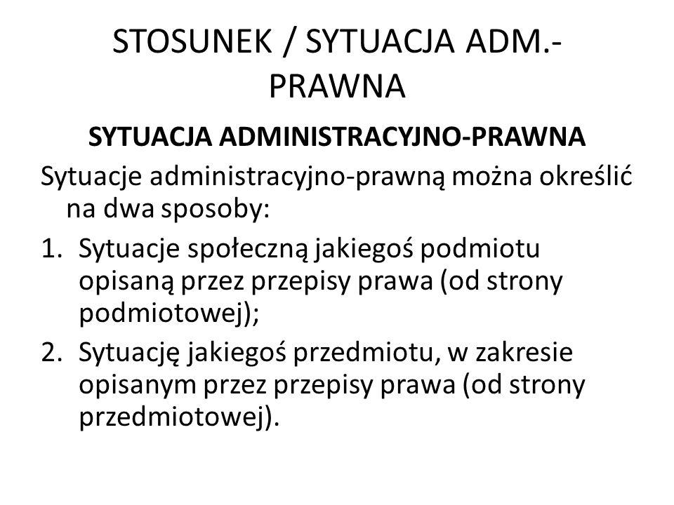 STOSUNEK / SYTUACJA ADM.- PRAWNA SYTUACJA ADMINISTRACYJNO-PRAWNA Sytuacje administracyjno-prawną można określić na dwa sposoby: 1.Sytuacje społeczną j