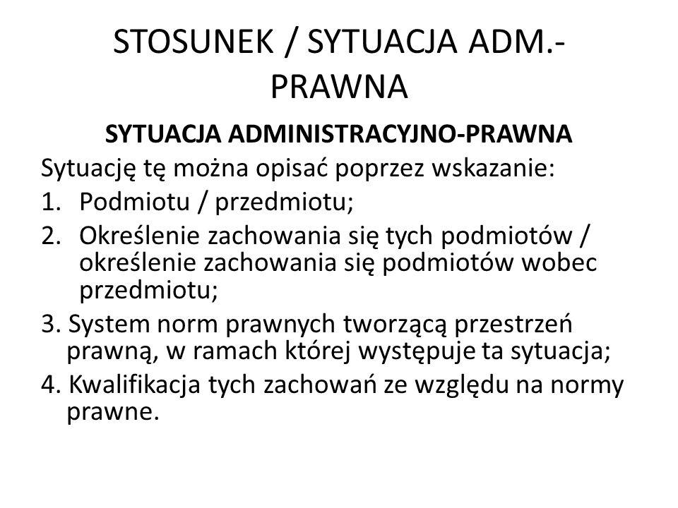 STOSUNEK / SYTUACJA ADM.- PRAWNA SYTUACJA ADMINISTRACYJNO-PRAWNA Sytuację tę można opisać poprzez wskazanie: 1.Podmiotu / przedmiotu; 2.Określenie zac