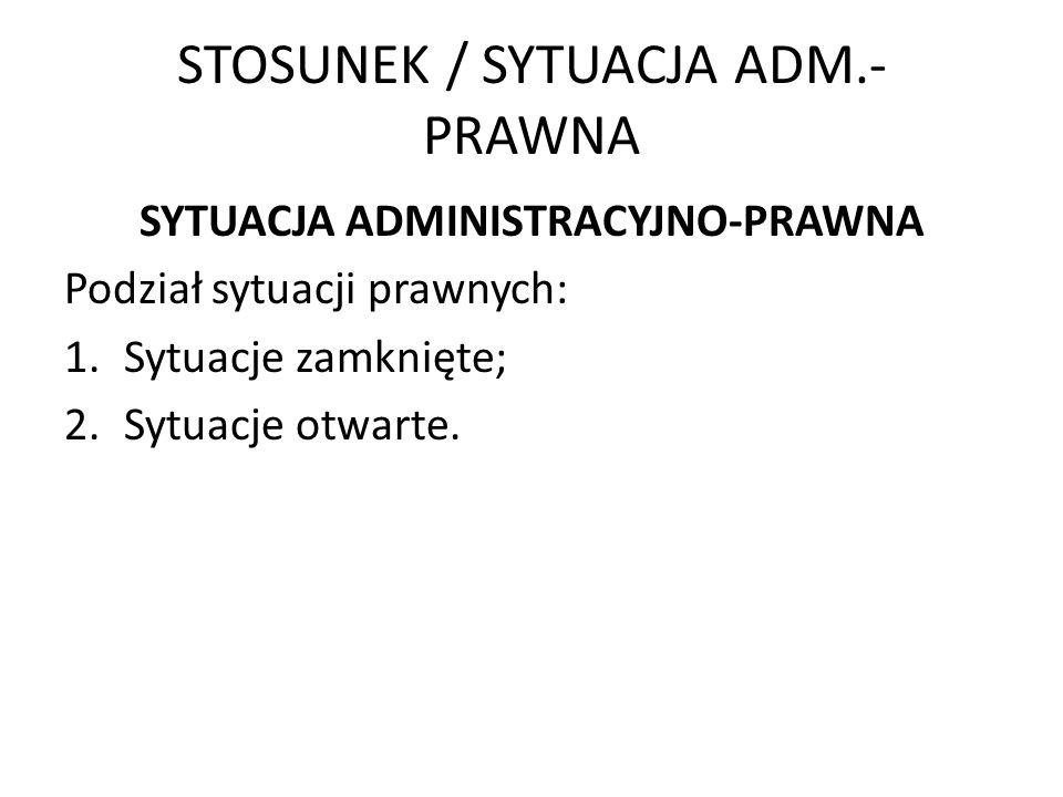 STOSUNEK / SYTUACJA ADM.- PRAWNA SYTUACJA ADMINISTRACYJNO-PRAWNA Podział sytuacji prawnych: 1.Sytuacje zamknięte; 2.Sytuacje otwarte.