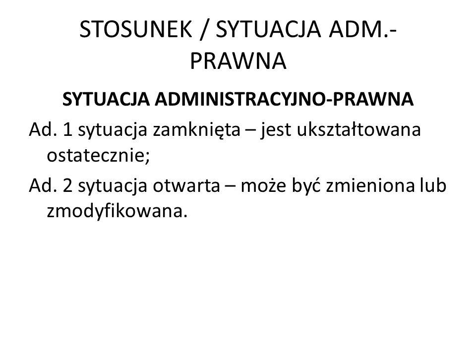 STOSUNEK / SYTUACJA ADM.- PRAWNA SYTUACJA ADMINISTRACYJNO-PRAWNA Ad. 1 sytuacja zamknięta – jest ukształtowana ostatecznie; Ad. 2 sytuacja otwarta – m