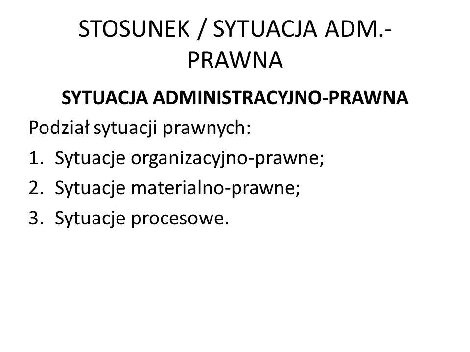 STOSUNEK / SYTUACJA ADM.- PRAWNA SYTUACJA ADMINISTRACYJNO-PRAWNA Podział sytuacji prawnych: 1.Sytuacje organizacyjno-prawne; 2.Sytuacje materialno-pra