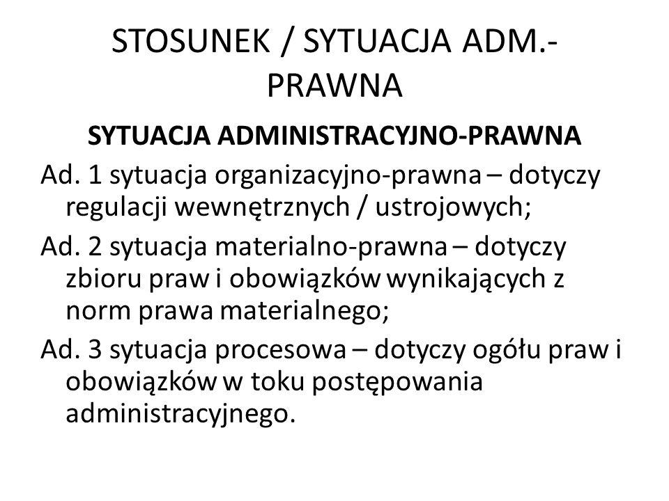 STOSUNEK / SYTUACJA ADM.- PRAWNA SYTUACJA ADMINISTRACYJNO-PRAWNA Ad. 1 sytuacja organizacyjno-prawna – dotyczy regulacji wewnętrznych / ustrojowych; A