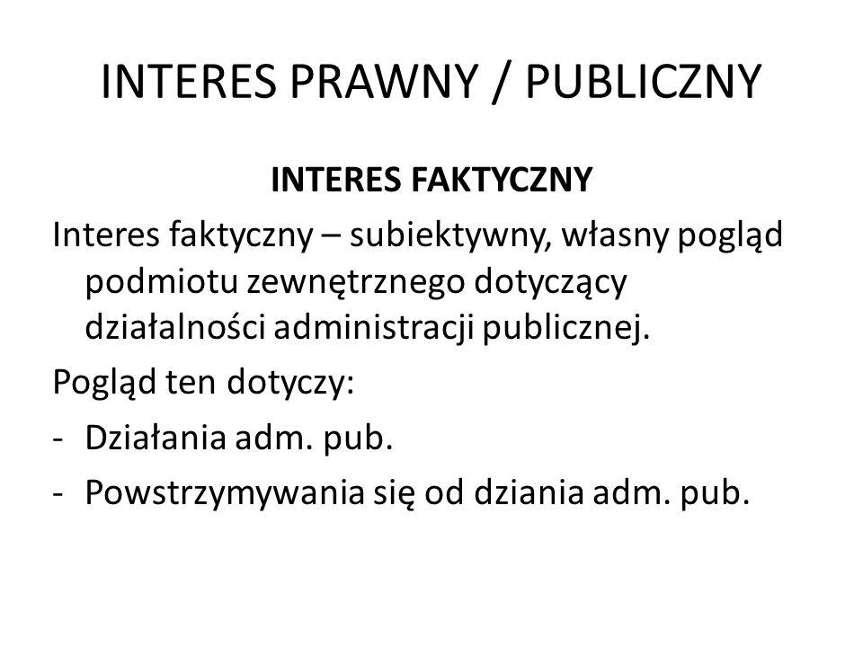 INTERES PRAWNY / PUBLICZNY INTERES FAKTYCZNY Interes faktyczny – subiektywny, własny pogląd podmiotu zewnętrznego dotyczący działalności administracji