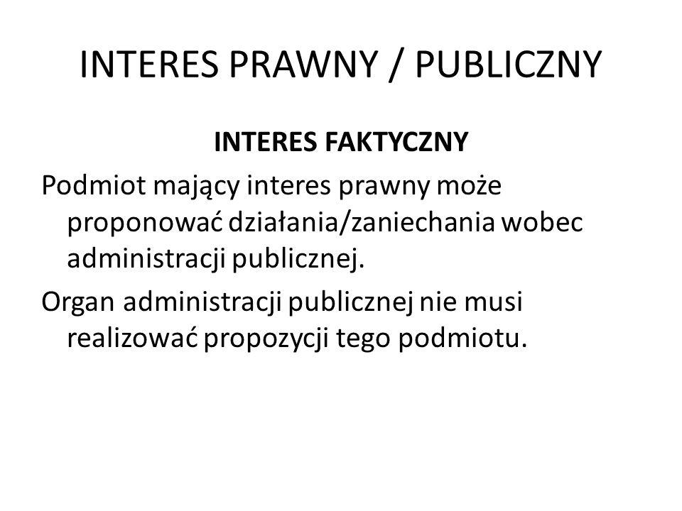 INTERES PRAWNY / PUBLICZNY INTERES FAKTYCZNY Podmiot mający interes prawny może proponować działania/zaniechania wobec administracji publicznej. Organ
