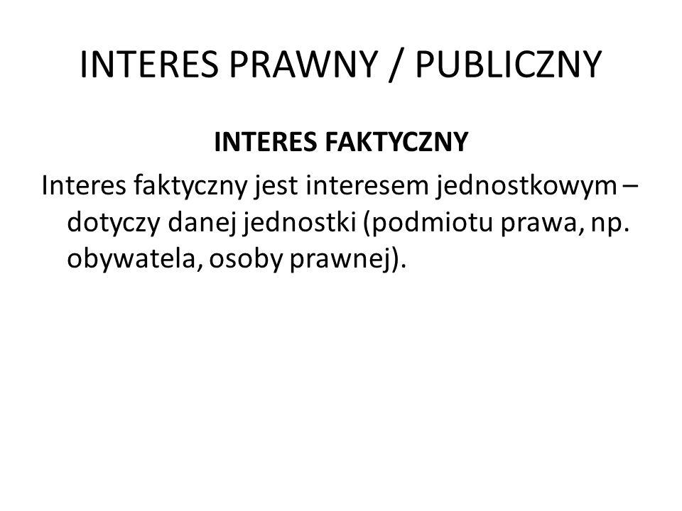INTERES PRAWNY / PUBLICZNY INTERES FAKTYCZNY Interes faktyczny może być 1.Interesem zwykłym – nie określonym w przepisach prawa; 2.Interes prawny – określony przez przepisy prawa, jest zatem chroniony prawnie.