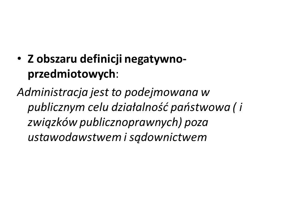 Z obszaru definicji negatywno- przedmiotowych: Administracja jest to podejmowana w publicznym celu działalność państwowa ( i związków publicznoprawnych) poza ustawodawstwem i sądownictwem