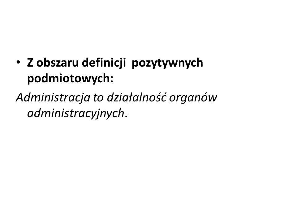 Z obszaru definicji pozytywnych podmiotowych: Administracja to działalność organów administracyjnych.