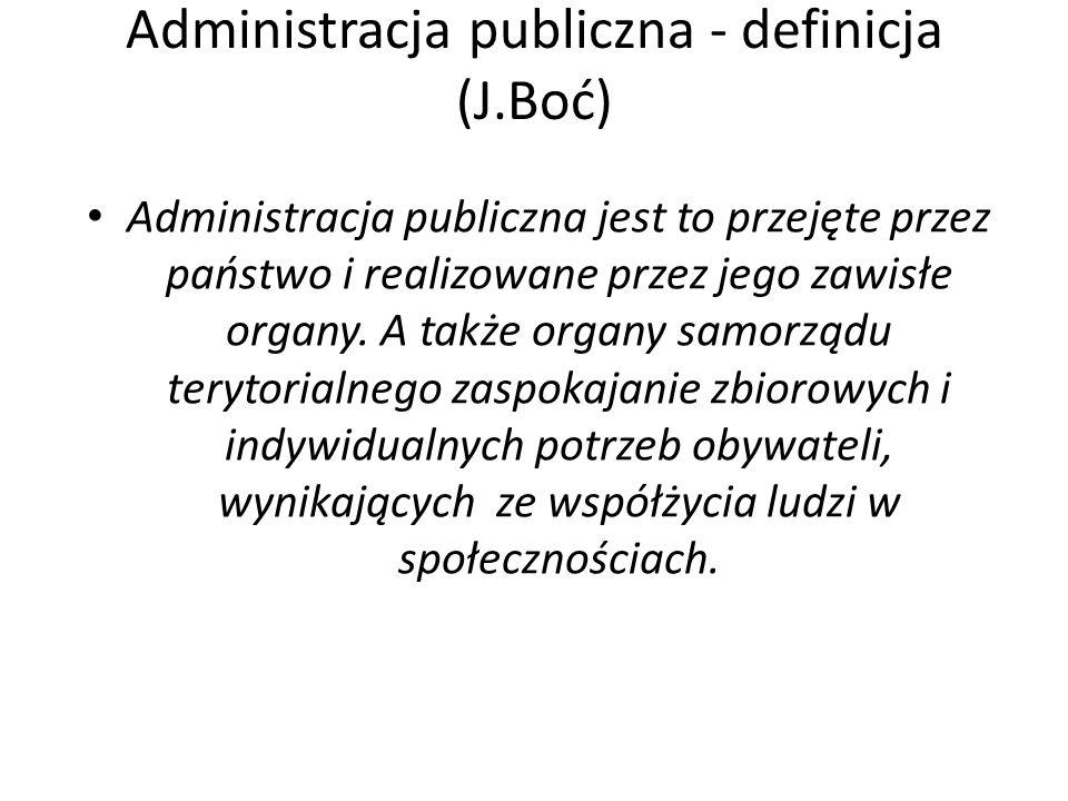 Administracja publiczna - definicja (J.Boć) Administracja publiczna jest to przejęte przez państwo i realizowane przez jego zawisłe organy.