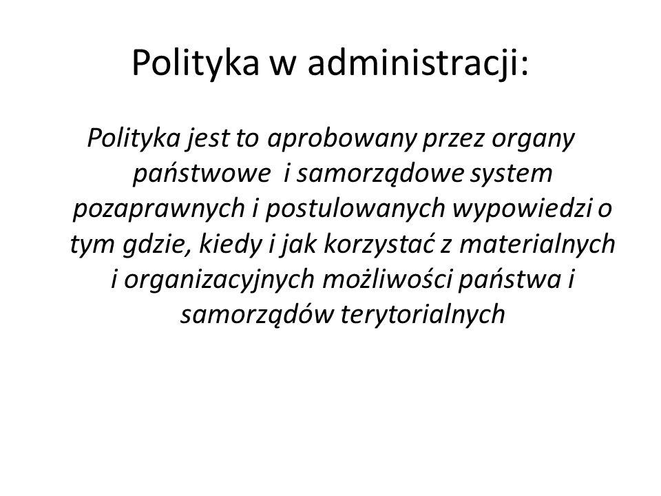 Polityka w administracji: Polityka jest to aprobowany przez organy państwowe i samorządowe system pozaprawnych i postulowanych wypowiedzi o tym gdzie, kiedy i jak korzystać z materialnych i organizacyjnych możliwości państwa i samorządów terytorialnych