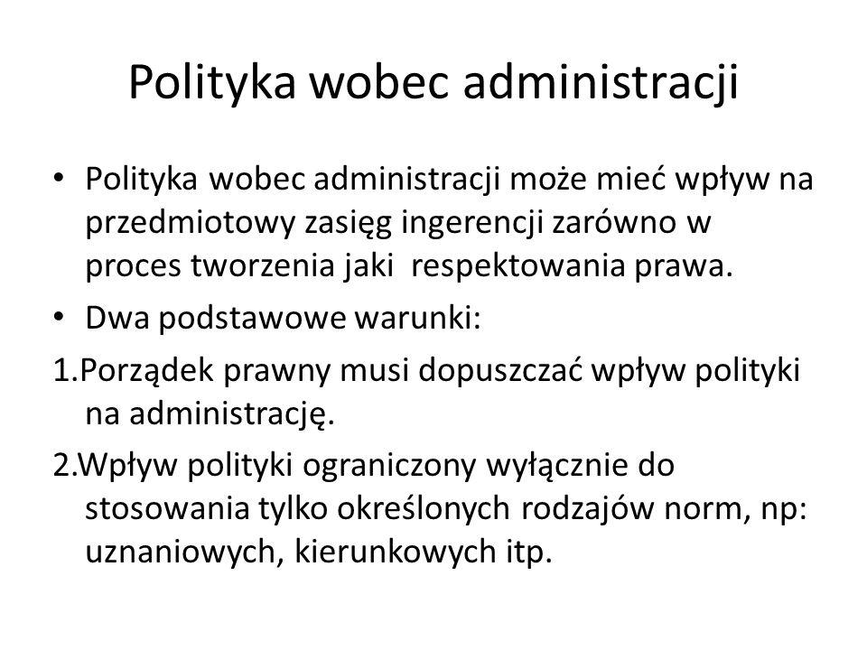 Polityka wobec administracji Polityka wobec administracji może mieć wpływ na przedmiotowy zasięg ingerencji zarówno w proces tworzenia jaki respektowania prawa.