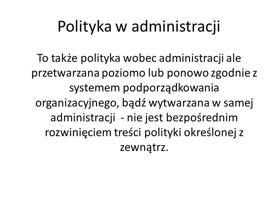 Polityka w administracji To także polityka wobec administracji ale przetwarzana poziomo lub ponowo zgodnie z systemem podporządkowania organizacyjnego, bądź wytwarzana w samej administracji - nie jest bezpośrednim rozwinięciem treści polityki określonej z zewnątrz.