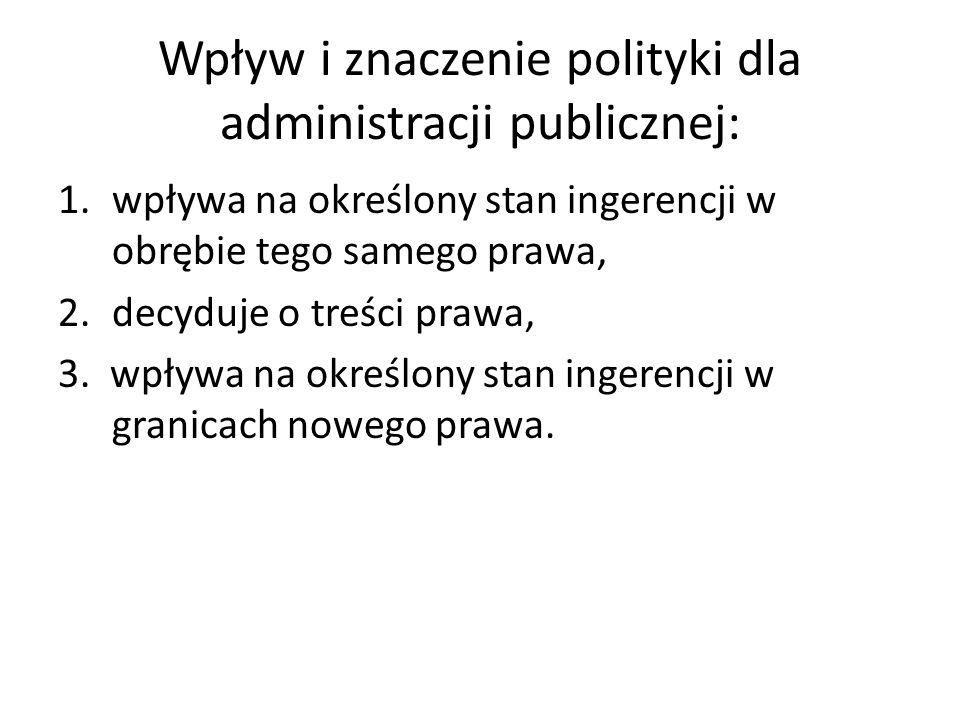 Wpływ i znaczenie polityki dla administracji publicznej: 1.wpływa na określony stan ingerencji w obrębie tego samego prawa, 2.decyduje o treści prawa, 3.
