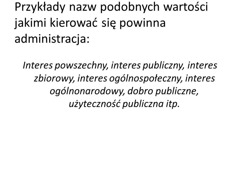 Przykłady nazw podobnych wartości jakimi kierować się powinna administracja: Interes powszechny, interes publiczny, interes zbiorowy, interes ogólnospołeczny, interes ogólnonarodowy, dobro publiczne, użyteczność publiczna itp.